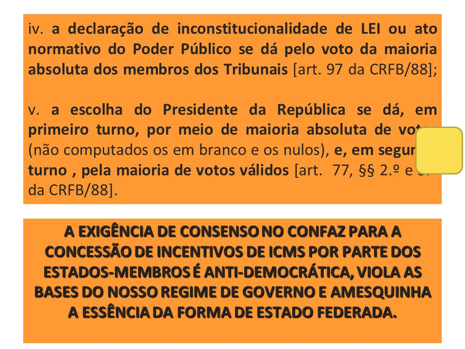 iv. a declaração de inconstitucionalidade de LEI ou ato normativo do Poder Público se dá pelo voto da maioria absoluta dos membros dos Tribunais [art. 97 da CRFB/88]; v. a escolha do Presidente da República se dá, em primeiro turno, por meio de maioria absoluta de votos (não computados os em branco e os nulos), e, em segundo turno , pela maioria de votos válidos [art. 77, §§ 2.º e 3.º da CRFB/88].
